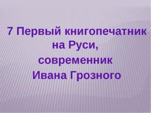 7 Первый книгопечатник на Руси, современник Ивана Грозного