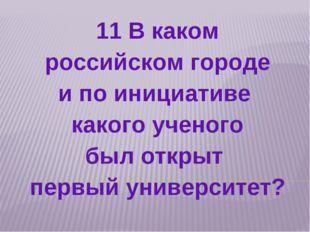 11 В каком российском городе и по инициативе какого ученого был открыт первый