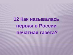 12 Как называлась первая в России печатная газета?