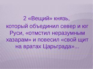2 «Вещий» князь, который объединил север и юг Руси, «отмстил неразумным хазар