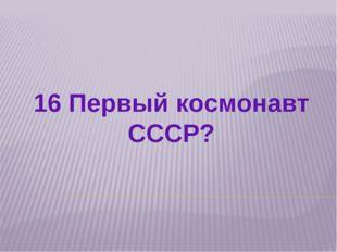16 Первый космонавт СССР?