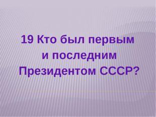 19 Кто был первым и последним Президентом СССР?