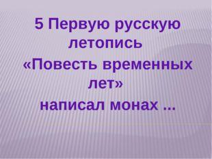 5 Первую русскую летопись «Повесть временных лет» написал монах ...