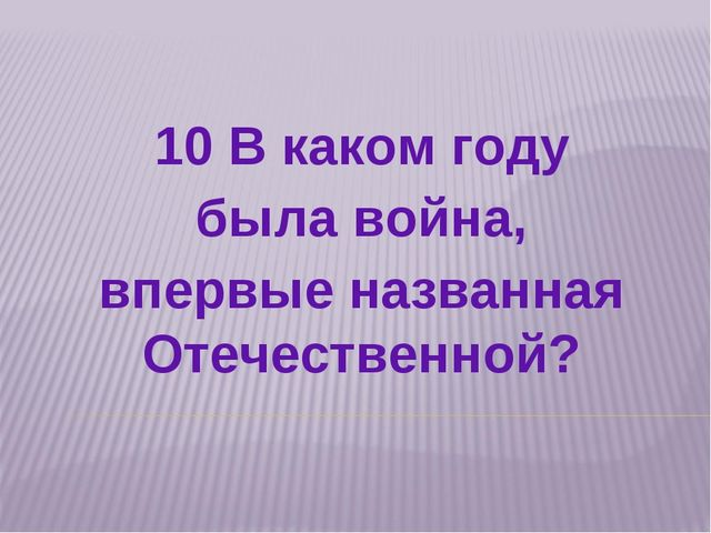 10 В каком году была война, впервые названная Отечественной?