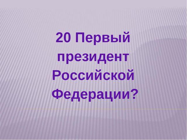 20 Первый президент Российской Федерации?