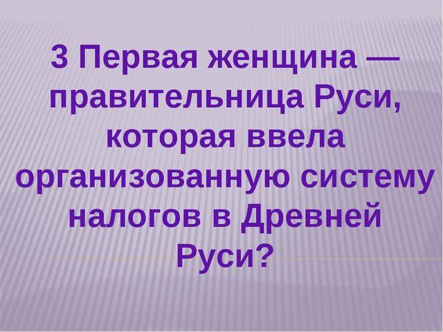 3 Первая женщина — правительница Руси, которая ввела организованную систему н...