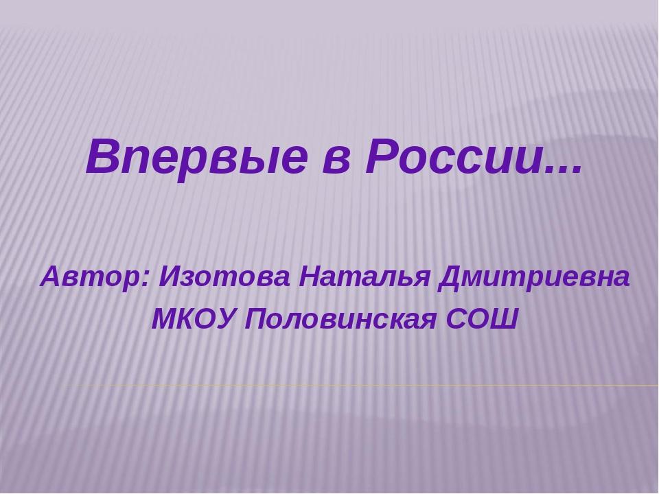 Впервые в России... Автор: Изотова Наталья Дмитриевна МКОУ Половинская СОШ