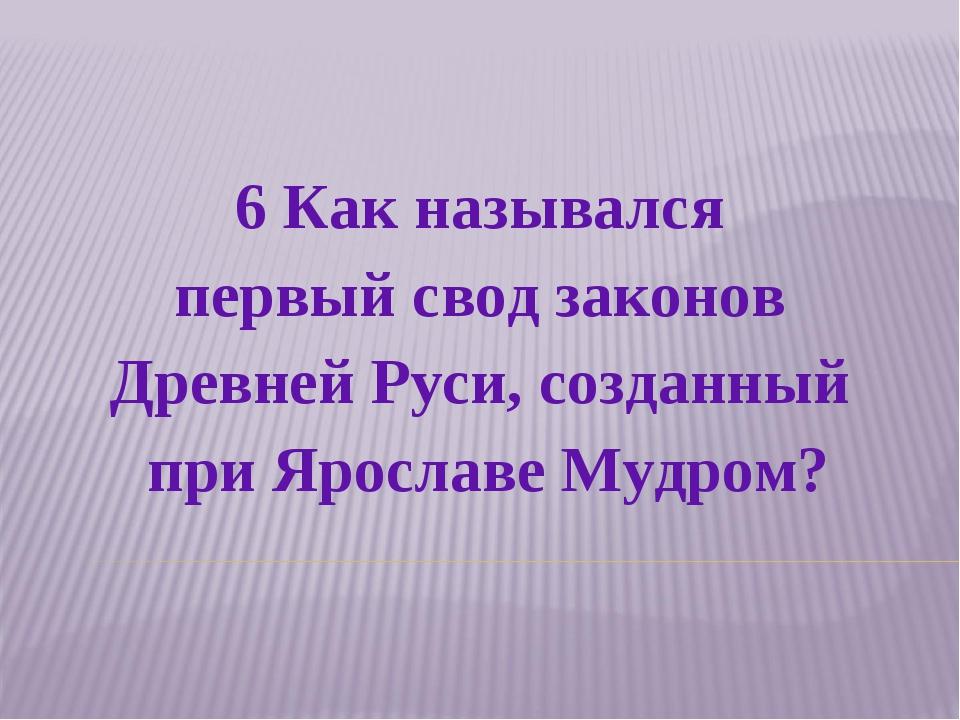 6 Как назывался первый свод законов Древней Руси, созданный при Ярославе Мудр...