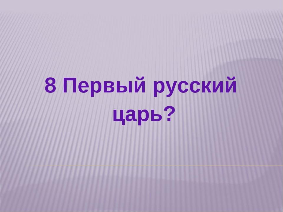 8 Первый русский царь?