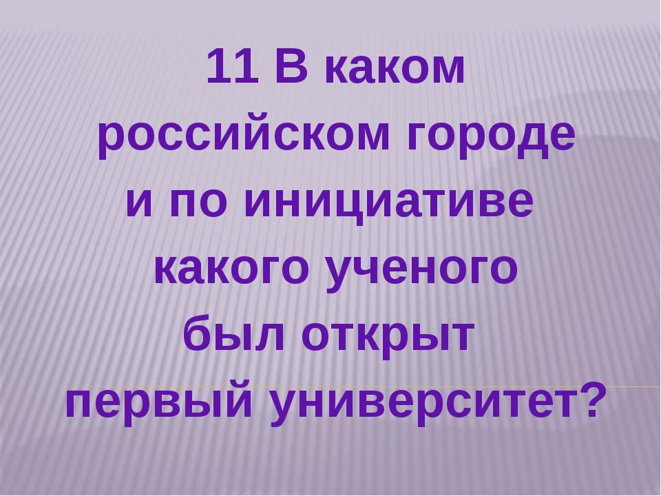 11 В каком российском городе и по инициативе какого ученого был открыт первый...