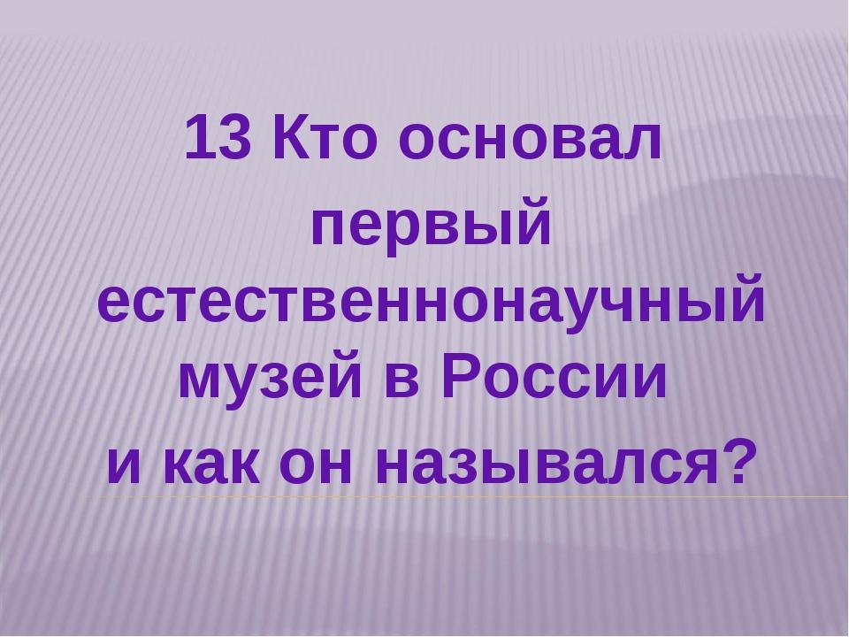 13 Кто основал первый естественнонаучный музей в России и как он назывался?
