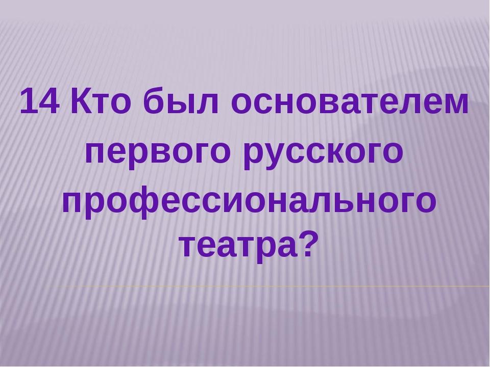14 Кто был основателем первого русского профессионального театра?