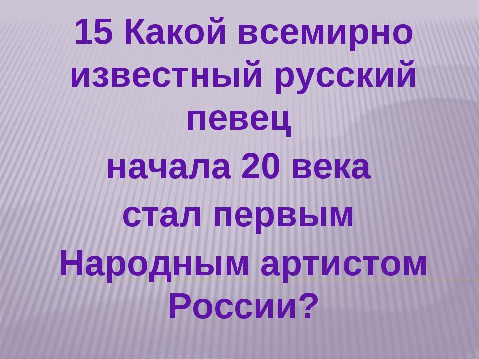 15 Какой всемирно известный русский певец начала 20 века стал первым Народным...