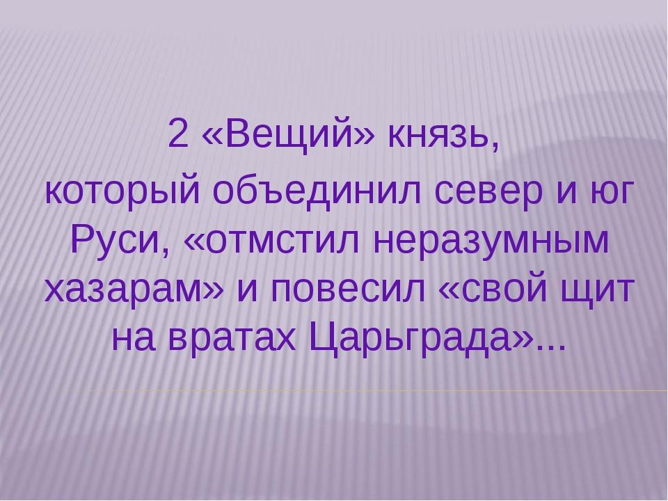 2 «Вещий» князь, который объединил север и юг Руси, «отмстил неразумным хазар...