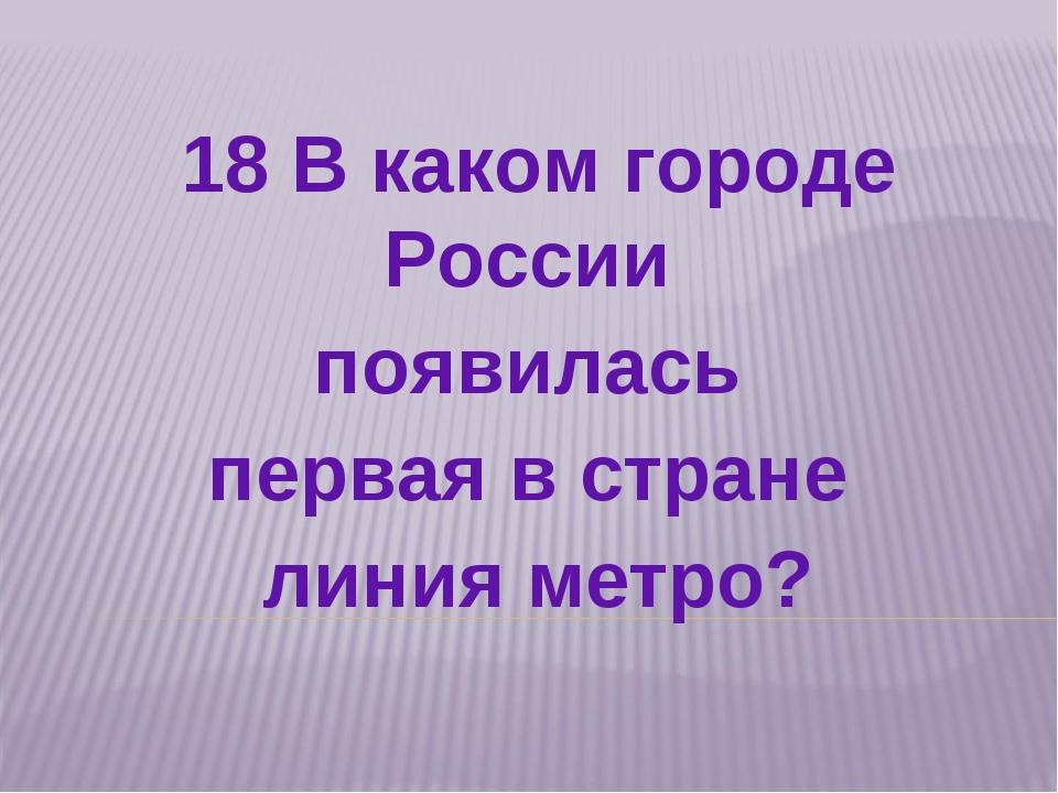 18 В каком городе России появилась первая в стране линия метро?