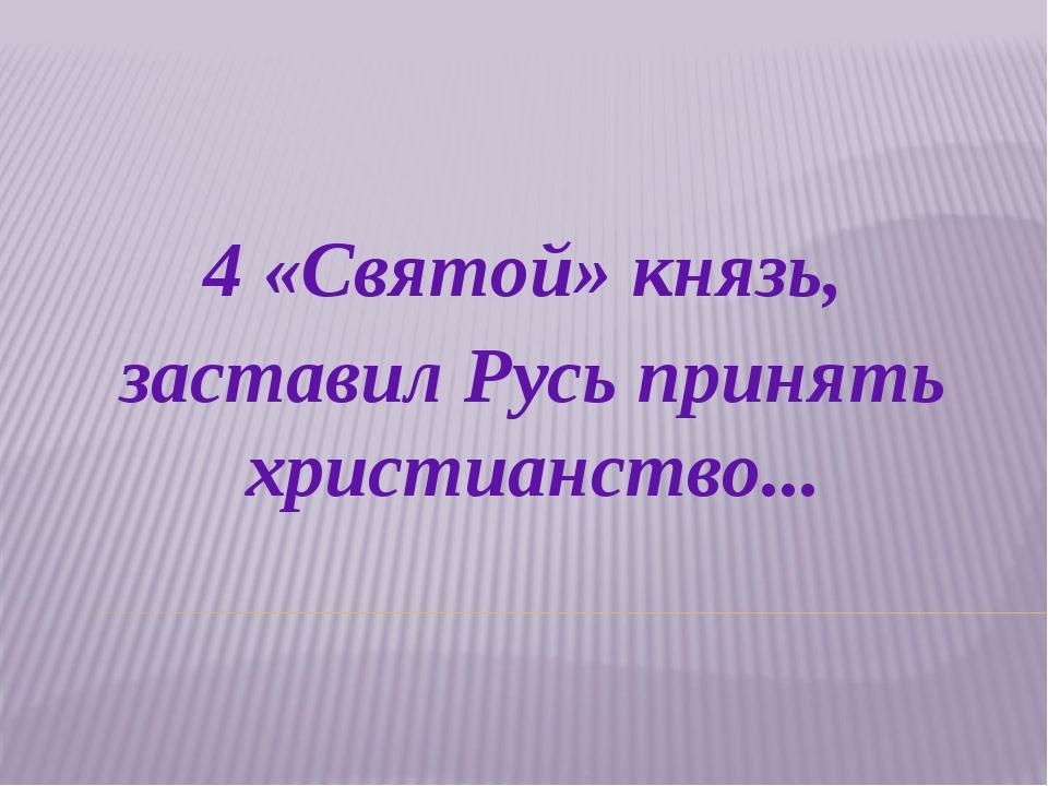 4 «Святой» князь, заставил Русь принять христианство...