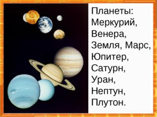 Планеты: Меркурий, Венера, Земля, Марс, Юпитер, Сатурн, Уран, Нептун, Плутон.