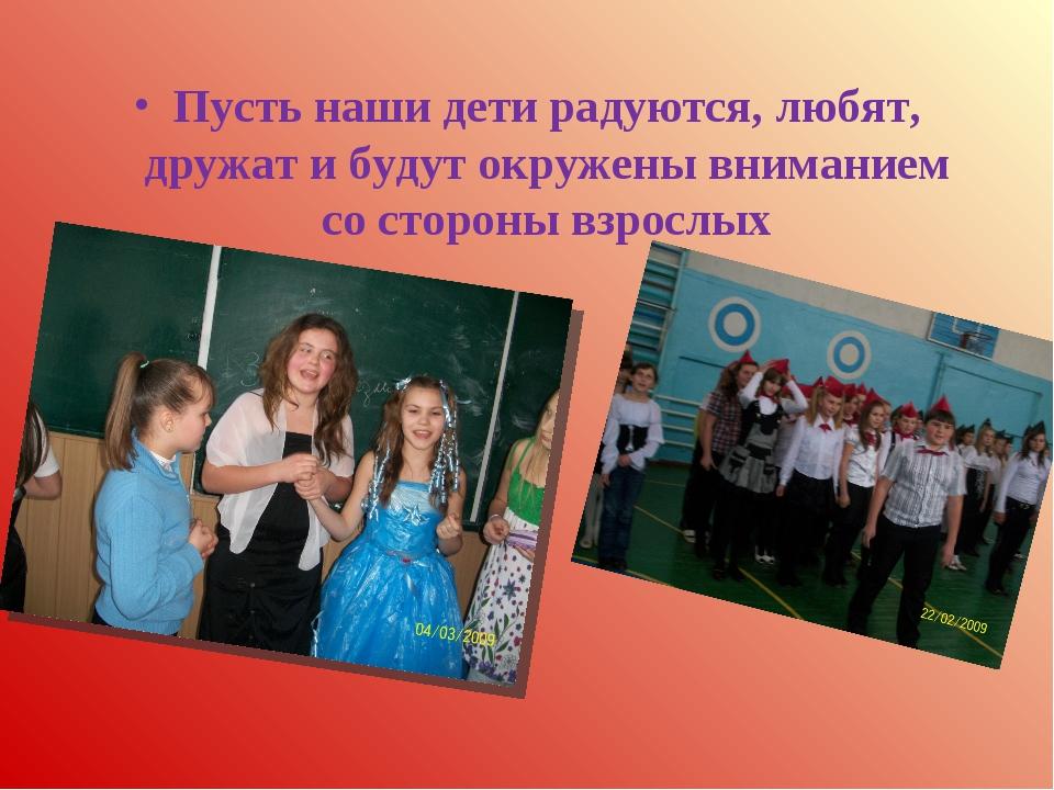 Пусть наши дети радуются, любят, дружат и будут окружены вниманием со стороны...