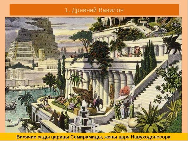 1. Древний Вавилон Висячие сады царицы Семирамиды, жены царя Навуходоносора