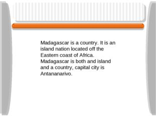 Madagascar is a country. It is an island nation located off the Eastern coast