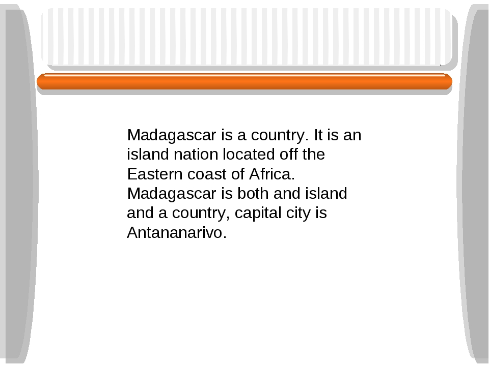 Madagascar is a country. It is an island nation located off the Eastern coast...