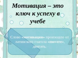 Мотивация – это ключ к успеху в учебе Слово «мотивация»произошло от латинско