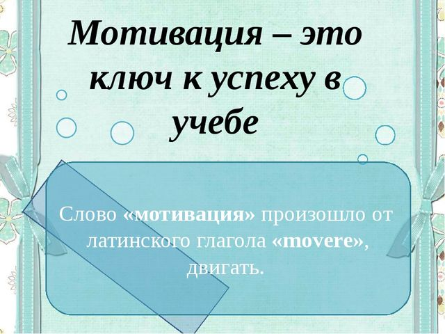 Мотивация – это ключ к успеху в учебе Слово «мотивация»произошло от латинско...