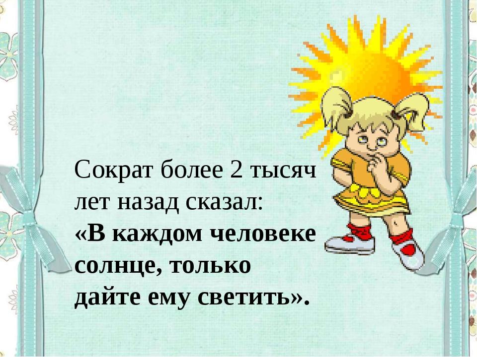 Сократ более 2 тысяч лет назад сказал: «В каждом человеке солнце, только дайт...