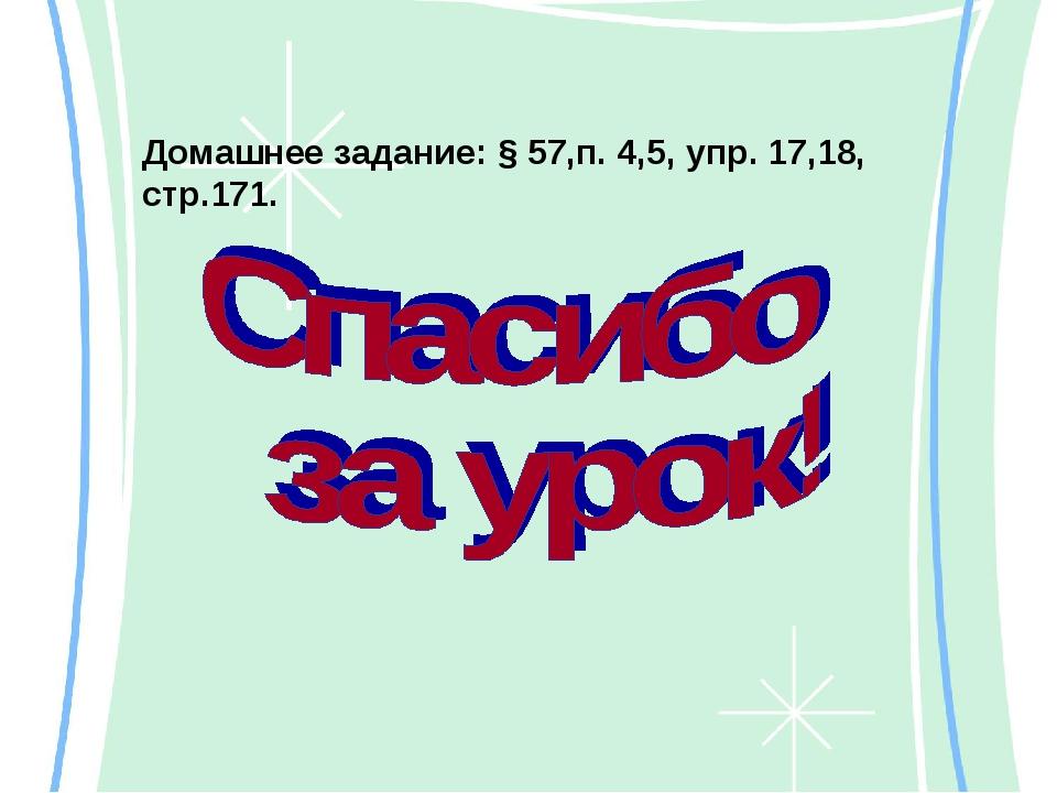 Домашнее задание: § 57,п. 4,5, упр. 17,18, стр.171.