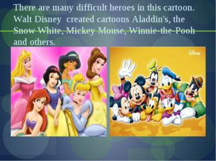 There are many difficult heroes in this cartoon. Walt Disney created cartoons