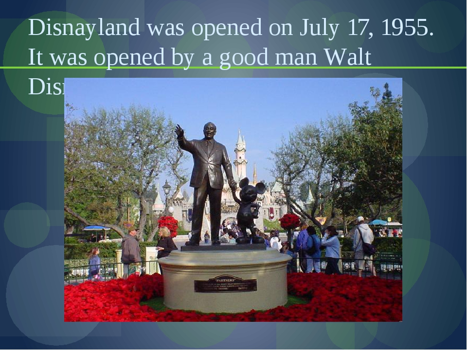 Disnayland was opened on July 17, 1955. It was opened by a good man Walt Disn...
