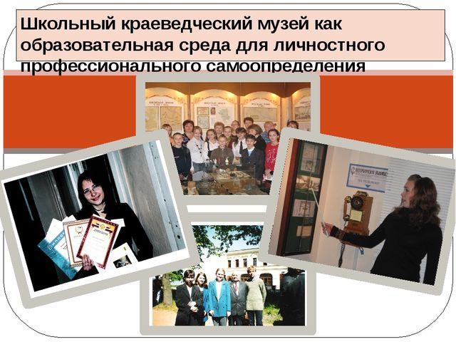 Школьный краеведческий музей как образовательная среда для личностного профес...