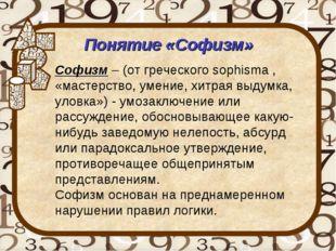 Понятие «Софизм» Софизм – (от греческого sophisma , «мастерство, умение, хитр
