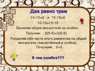Два равно трем 10-10=0 и 15-15=0 10-10=15-15 Вынесем общие множители за скобк