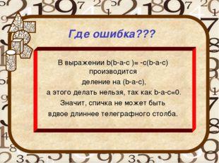 Где ошибка??? В выражении b(b-a-c )= -c(b-a-c) производится деление на (b-a-