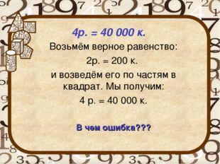 4р. = 40 000 к. Возьмём верное равенство: 2р. = 200 к. и возведём его по час