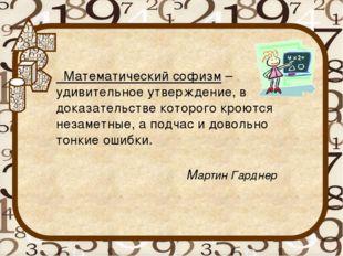 Математический софизм – удивительное утверждение, в доказательстве которого