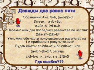 Дважды два равно пяти Обозначим: 4=а, 5=b, (a+b)/2=d. Имеем: a+b=2d, a=2d-b,