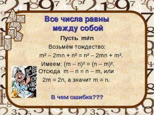 Все числа равны между собой Пусть m≠n Возьмём тождество: m² – 2mn + n² = n²