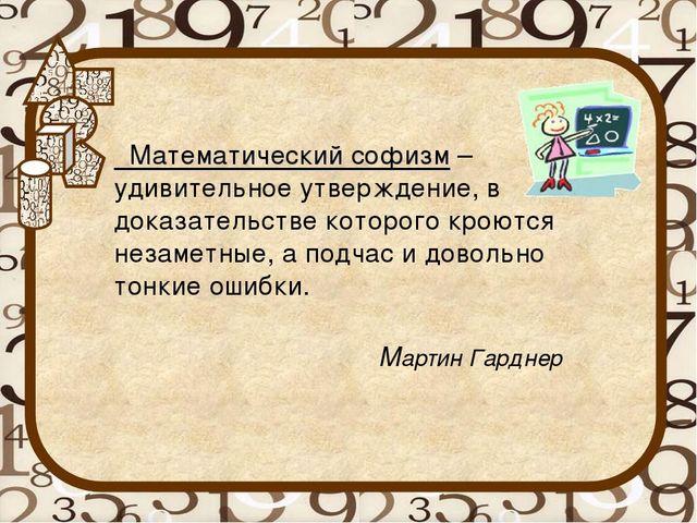 Математический софизм – удивительное утверждение, в доказательстве которого...