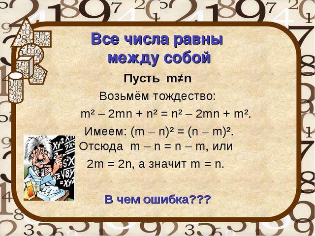Все числа равны между собой Пусть m≠n Возьмём тождество: m² – 2mn + n² = n²...