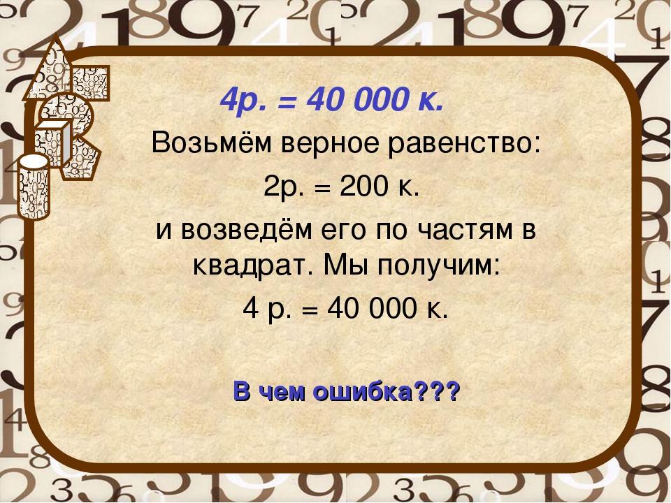 4р. = 40 000 к. Возьмём верное равенство: 2р. = 200 к. и возведём его по час...