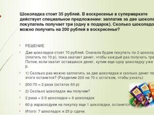 Шоколадка стоит 35 рублей. В воскресенье в супермаркете действует специальное