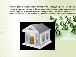 Клиент взял в банке кредит 12000 рублей на год под 16 %. Он должен погашать к