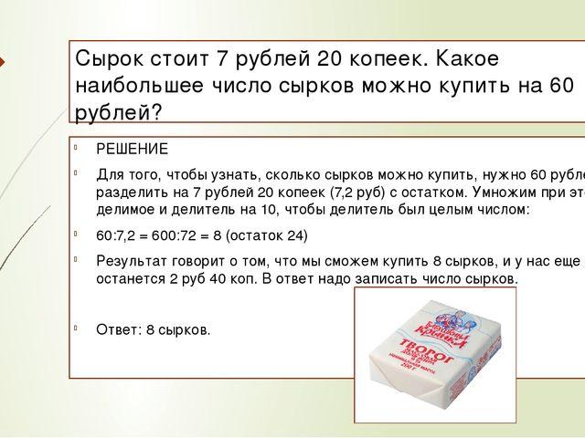 Сырок стоит 7 рублей 20 копеек. Какое наибольшее число сырков можно купить на...