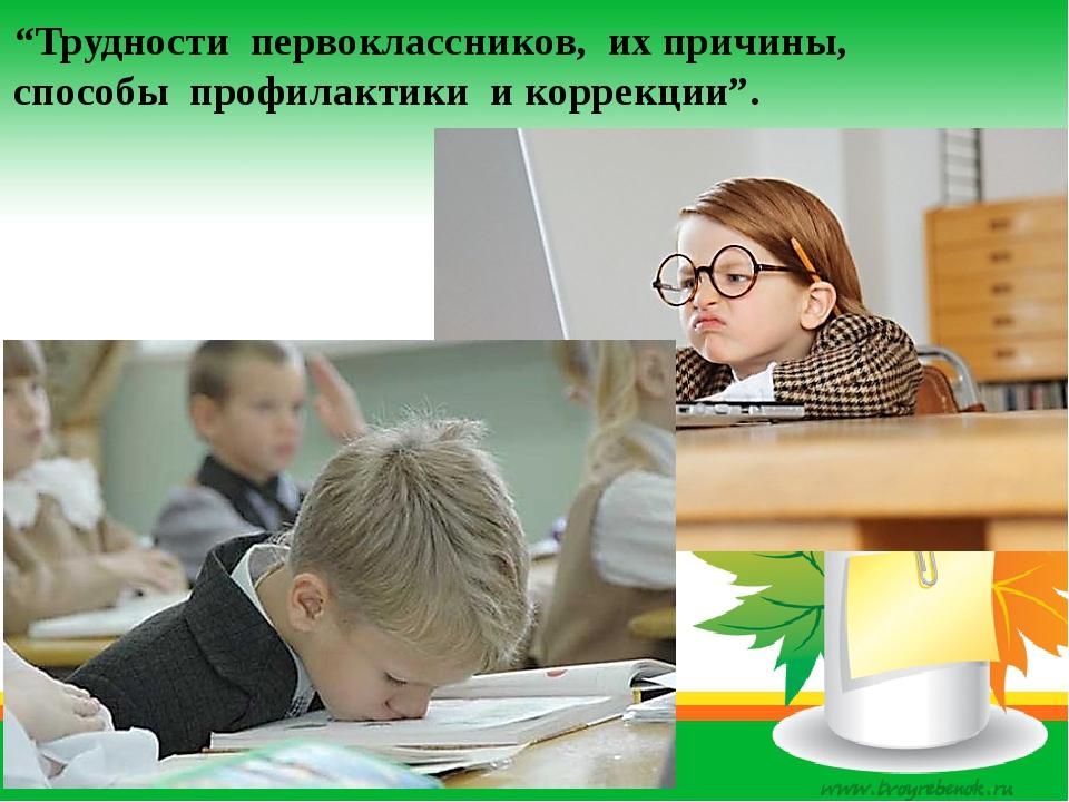 """""""Трудности первоклассников, их причины, способы профилактики и коррекции""""."""