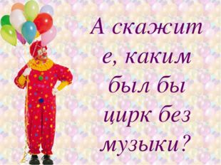 Аскажите, каким былбы цирк без музыки?