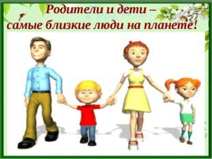 Родители и дети – самые близкие люди на планете!