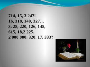 714, 15, 3 247! 16, 318, 140, 327… 3, 28, 220, 126, 145, 615, 18,2 225. 2 000