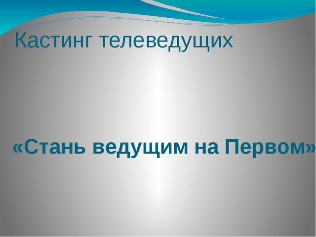 Кастинг телеведущих «Стань ведущим на Первом»